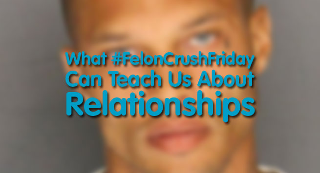 What #FelonCrushFriday Can Teach Us About Relationships